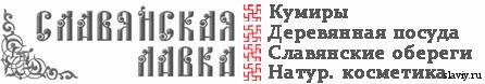 Славянская Лавка. Кумиры (идолы), этническая посуда, обереги, натуральная косметика